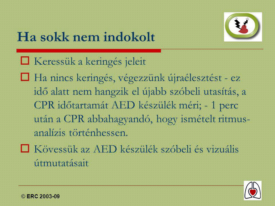 © ERC 2003-09 Ha sokk nem indokolt  Keressük a keringés jeleit  Ha nincs keringés, végezzünk újraélesztést - ez idő alatt nem hangzik el újabb szóbeli utasítás, a CPR időtartamát AED készülék méri; - 1 perc után a CPR abbahagyandó, hogy ismételt ritmus- analízis történhessen.