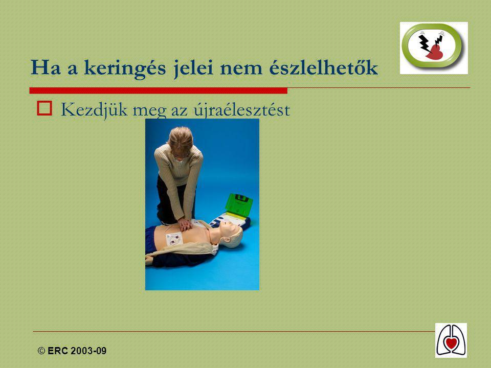 © ERC 2003-09 Ha a keringés jelei nem észlelhetők  Kezdjük meg az újraélesztést