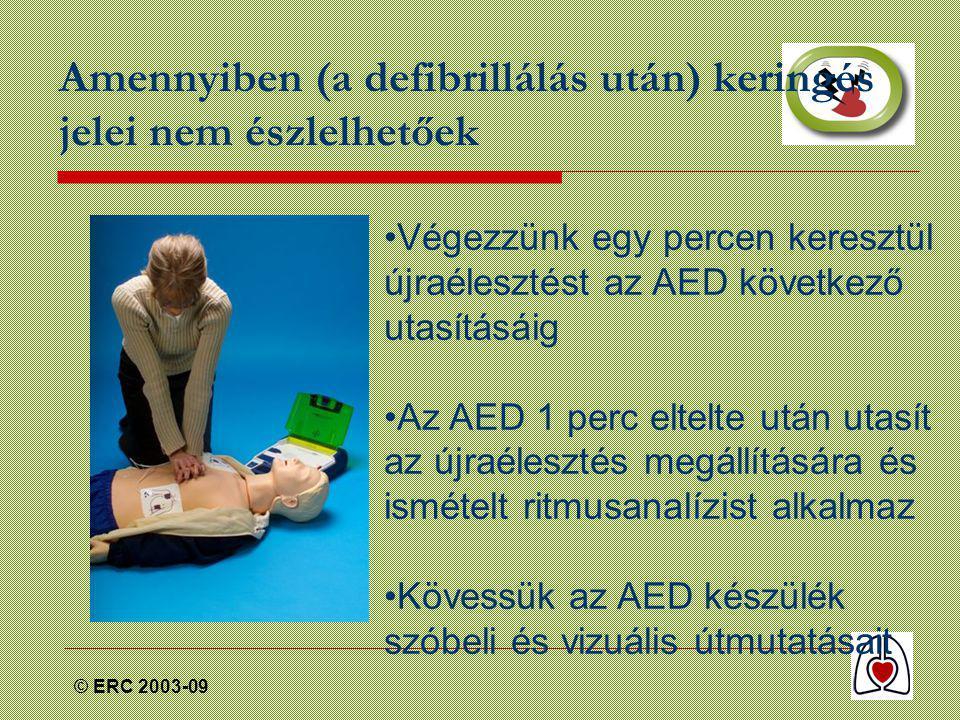 © ERC 2003-09 Amennyiben (a defibrillálás után) keringés jelei nem észlelhetőek •Végezzünk egy percen keresztül újraélesztést az AED következő utasításáig •Az AED 1 perc eltelte után utasít az újraélesztés megállítására és ismételt ritmusanalízist alkalmaz •Kövessük az AED készülék szóbeli és vizuális útmutatásait