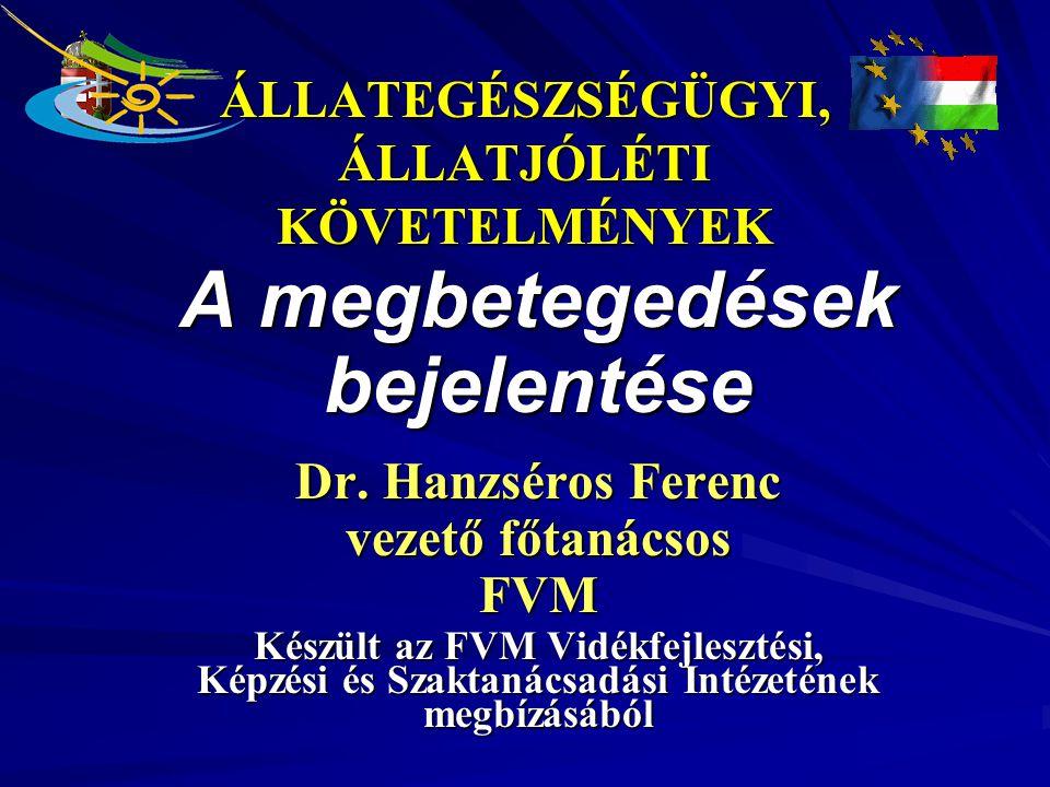 ÁLLATEGÉSZSÉGÜGYI, ÁLLATJÓLÉTI KÖVETELMÉNYEK A megbetegedések bejelentése Dr. Hanzséros Ferenc vezető főtanácsos FVM Készült az FVM Vidékfejlesztési,