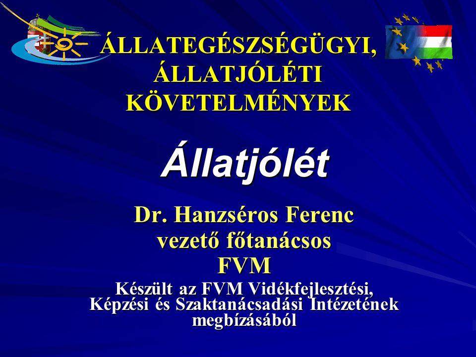 ÁLLATEGÉSZSÉGÜGYI, ÁLLATJÓLÉTI KÖVETELMÉNYEK Állatjólét Dr. Hanzséros Ferenc vezető főtanácsos FVM Készült az FVM Vidékfejlesztési, Képzési és Szaktan