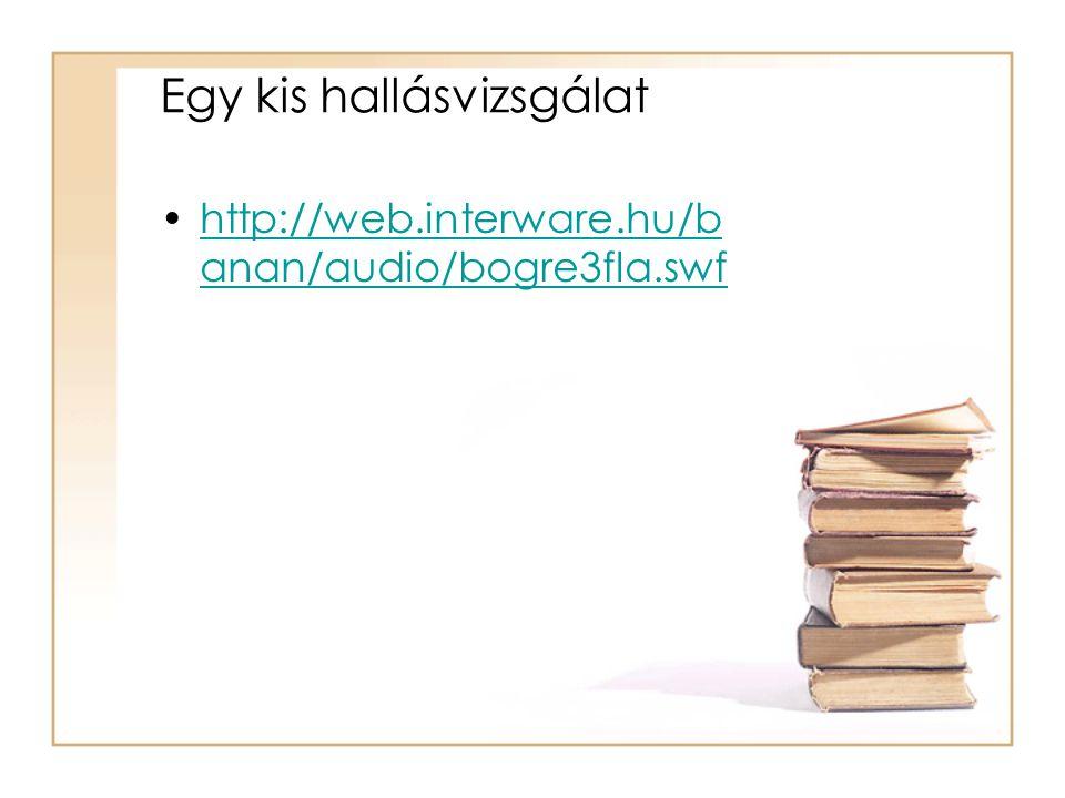 Egy kis hallásvizsgálat •http://web.interware.hu/b anan/audio/bogre3fla.swfhttp://web.interware.hu/b anan/audio/bogre3fla.swf
