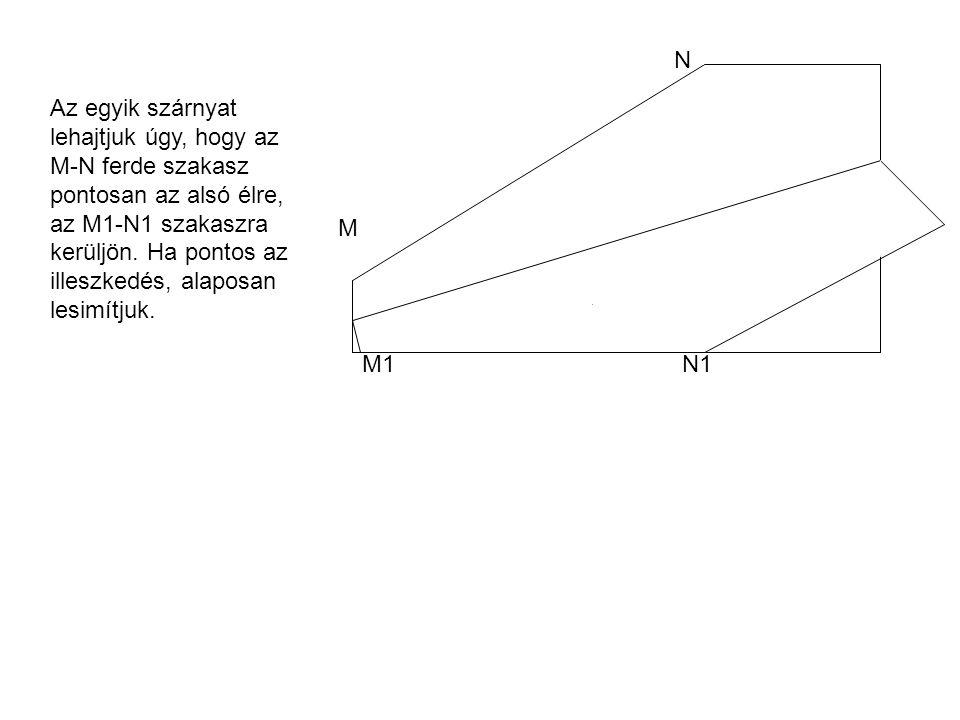 Az egyik szárnyat lehajtjuk úgy, hogy az M-N ferde szakasz pontosan az alsó élre, az M1-N1 szakaszra kerüljön.