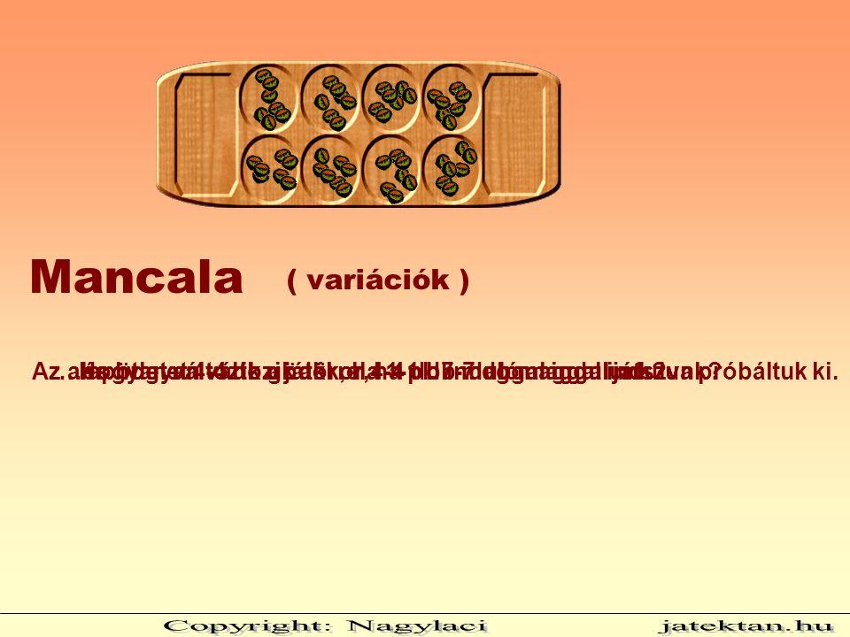 ( variációk ) Mancala Az alapötletet 4-4 db gödörrel 4-4 db induló maggal játszva próbáltuk ki.Hogyan változik a játék, ha 1-1 db maggal indulunk?…és