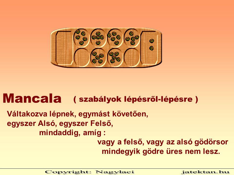 ( szabályok lépésről-lépésre ) Mancala Váltakozva lépnek, egymást követően, egyszer Alsó, egyszer Felső, mindaddig, amíg : vagy a felső, vagy az alsó