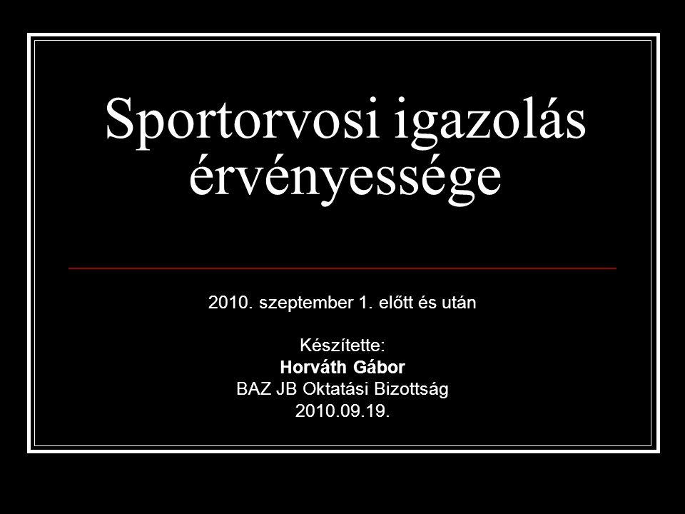 Sportorvosi igazolás érvényessége 2010. szeptember 1. előtt és után Készítette: Horváth Gábor BAZ JB Oktatási Bizottság 2010.09.19.
