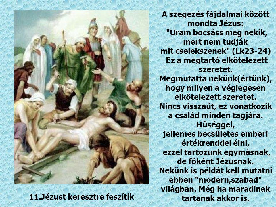 10.Jézust megfosztják ruháitól Uram, bocsáss meg nekünk amiért a ruhátlanság, kiszolgáltatottság, érzését okoztuk Neked. Hiúságunk, könnyelműségünk, á