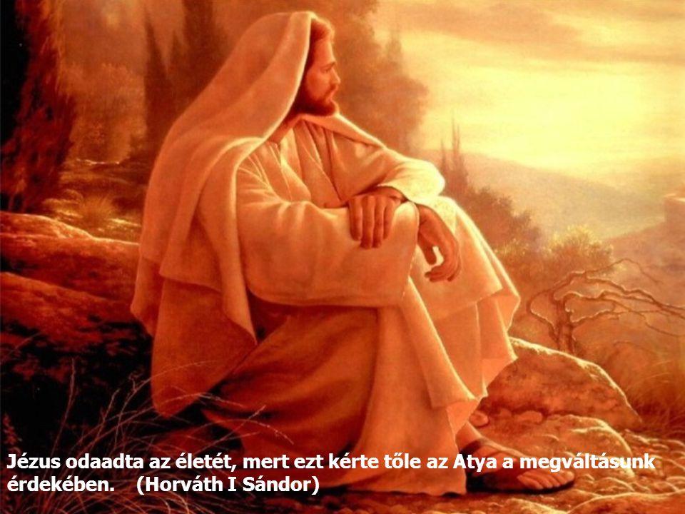 Jézus odaadta az életét, mert ezt kérte tőle az Atya a megváltásunk érdekében. (Horváth I Sándor)