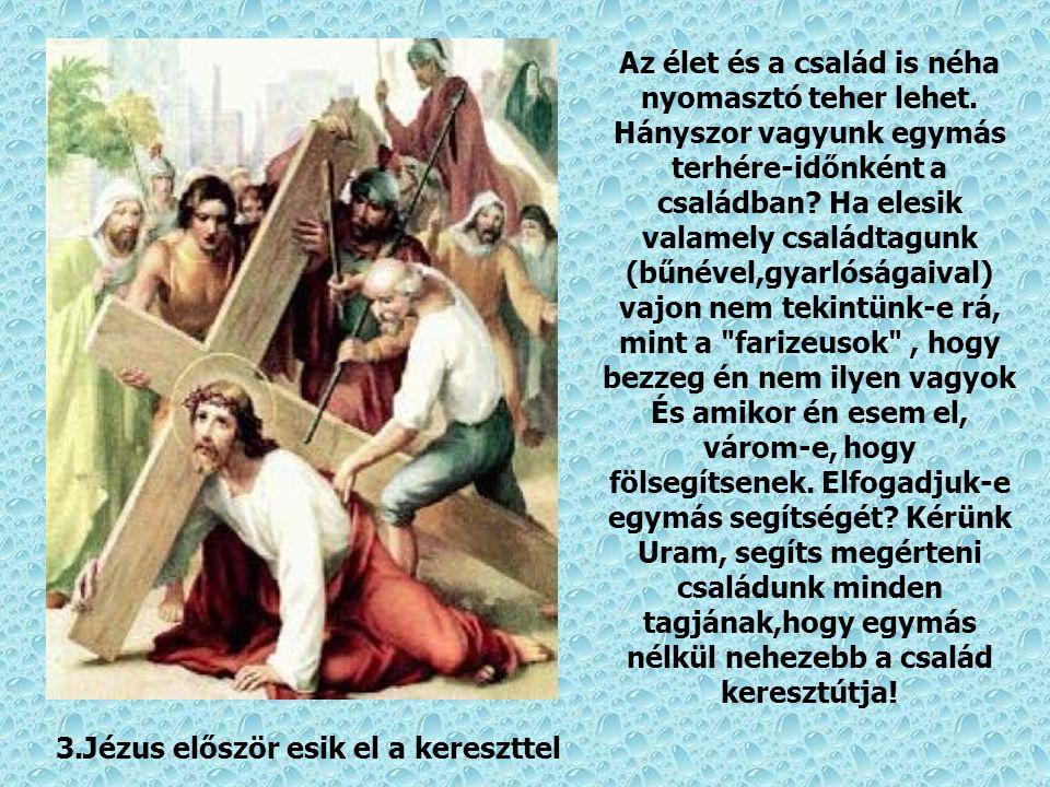 2. Jézus vállára veszi a keresztet Minden családnak és külön a család tagjainak van saját keresztje. Segíts Uram,hogy merjük felvenni és egymásért hor