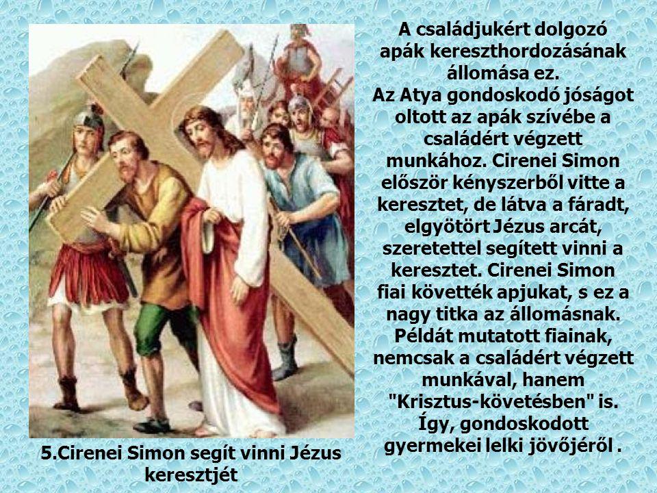 5.Cirenei Simon segít vinni Jézus keresztjét A családjukért dolgozó apák kereszthordozásának állomása ez.