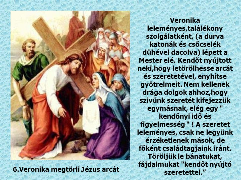 6.Veronika megtörli Jézus arcát Veronika leleményes,találékony szolgálatként, (a durva katonák és csőcselék dühével dacolva) lépett a Mester elé.