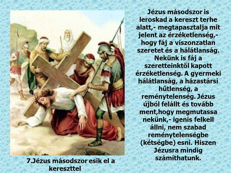 7.Jézus másodszor esik el a kereszttel Jézus másodszor is leroskad a kereszt terhe alatt,- megtapasztalja mit jelent az érzéketlenség,- hogy fáj a viszonzatlan szeretet és a hálátlanság.