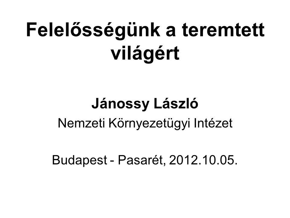 Felelősségünk a teremtett világért Jánossy László Nemzeti Környezetügyi Intézet Budapest - Pasarét, 2012.10.05.