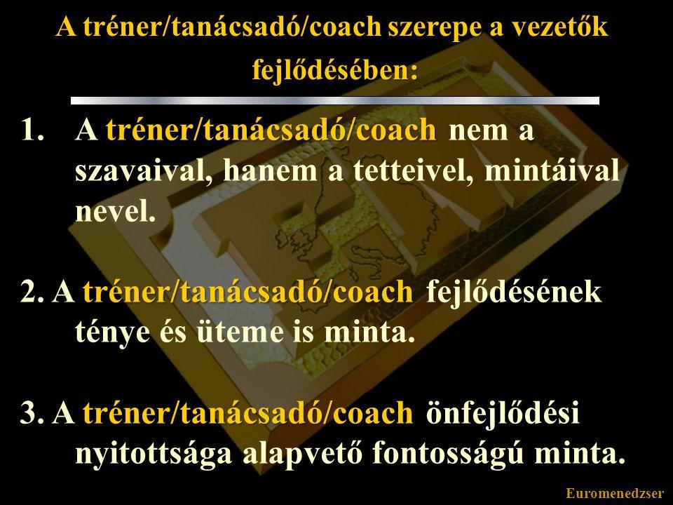 Euromenedzser A tréner/tanácsadó/coach szerepe a vezetők fejlődésében: fejlődésében: tréner/tanácsadó/coach 1.A tréner/tanácsadó/coach nem a szavaival, hanem a tetteivel, mintáival nevel.