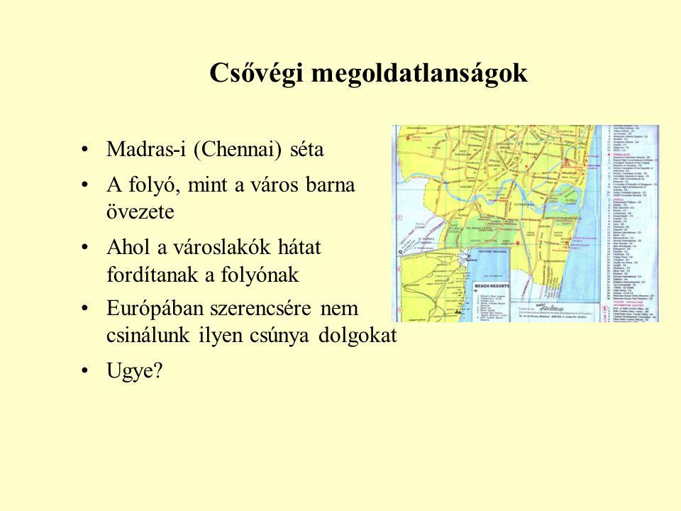 Csővégi megoldatlanságok •Madras-i (Chennai) séta •A folyó, mint a város barna övezete •Ahol a városlakók hátat fordítanak a folyónak •Európában szere