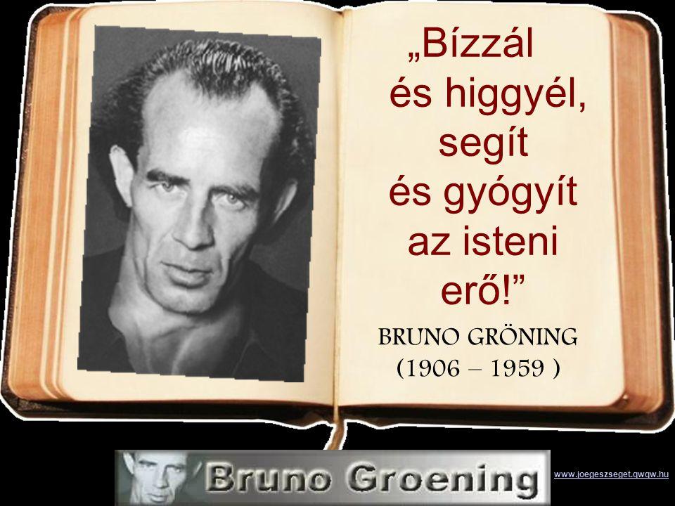 """BRUNO GRÖNING (1906 – 1959 ) """"Bízzál és higgyél, segít és gyógyít az isteni erő! www.joegeszseget.qwqw.hu"""