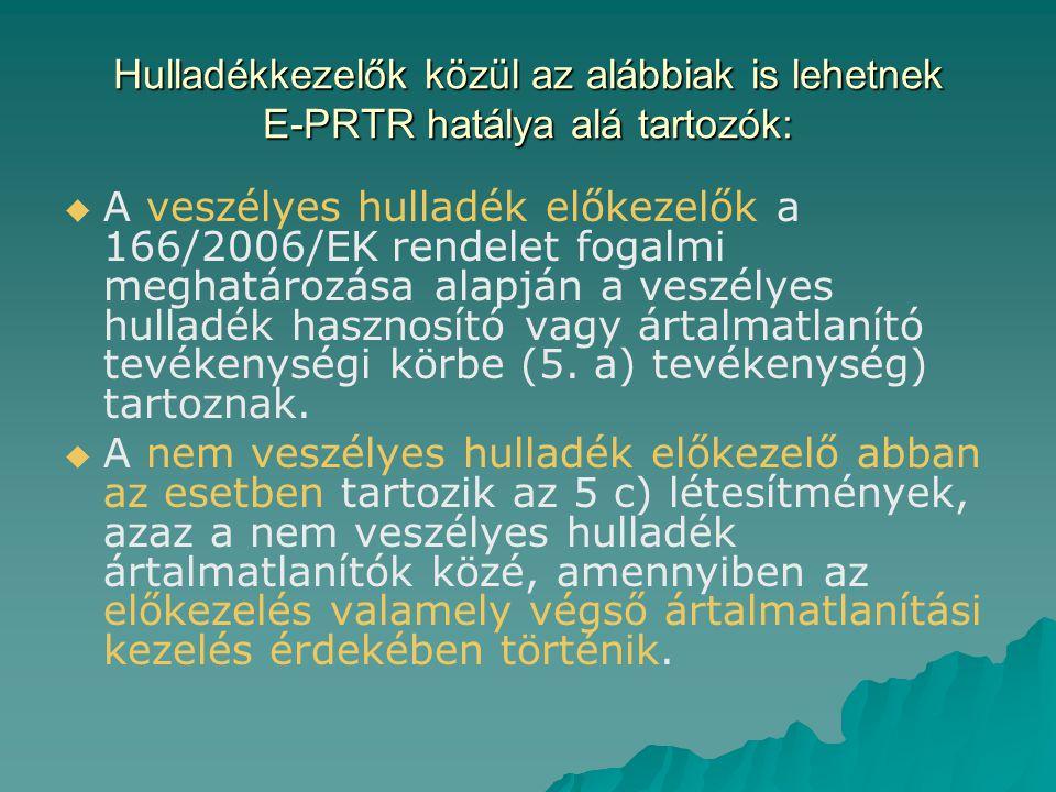 Hulladékkezelők közül az alábbiak is lehetnek E-PRTR hatálya alá tartozók:   A veszélyes hulladék előkezelők a 166/2006/EK rendelet fogalmi meghatár