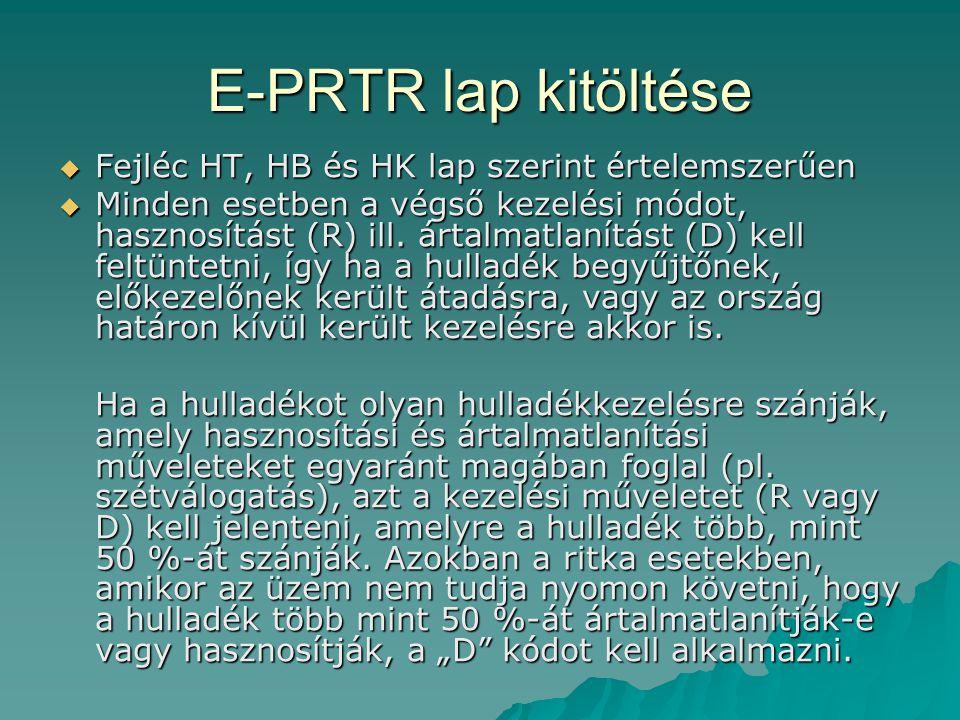 E-PRTR lap kitöltése  Fejléc HT, HB és HK lap szerint értelemszerűen  Minden esetben a végső kezelési módot, hasznosítást (R) ill. ártalmatlanítást