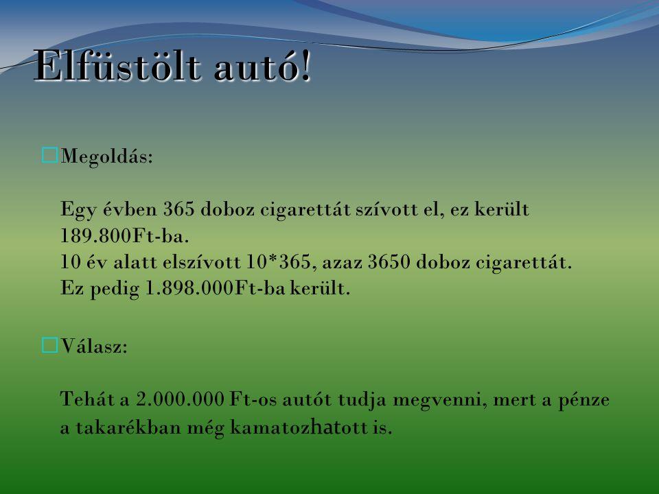 Elfüstölt autó! Megoldás: Egy évben 365 doboz cigarettát szívott el, ez került 189.800Ft-ba. 10 év alatt elszívott 10*365, azaz 3650 doboz cigarettát.