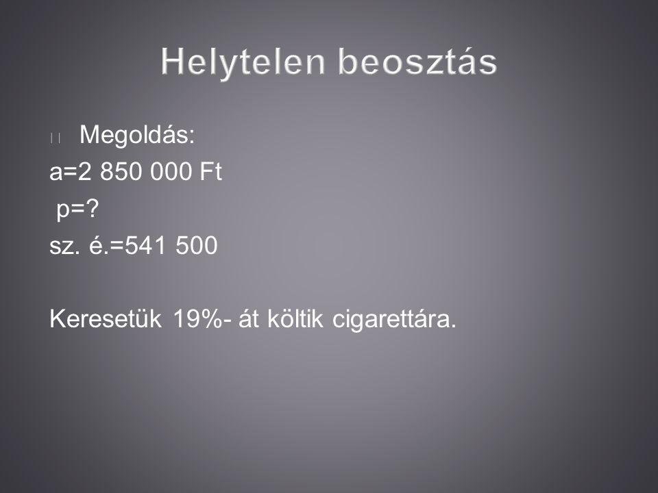 Megoldás: a=2 850 000 Ft p=? sz. é.=541 500 Keresetük 19%- át költik cigarettára.