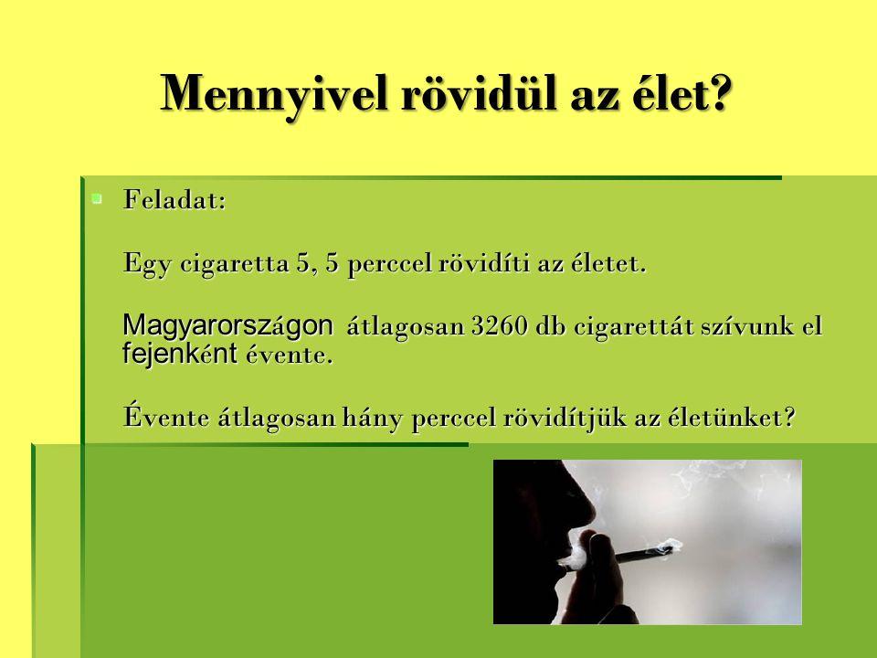 Mennyivel rövidül az élet?  Feladat: Egy cigaretta 5, 5 perccel rövidíti az életet. Magyarorsz á gon átlagosan 3260 db cigarettát szívunk el fejenk é