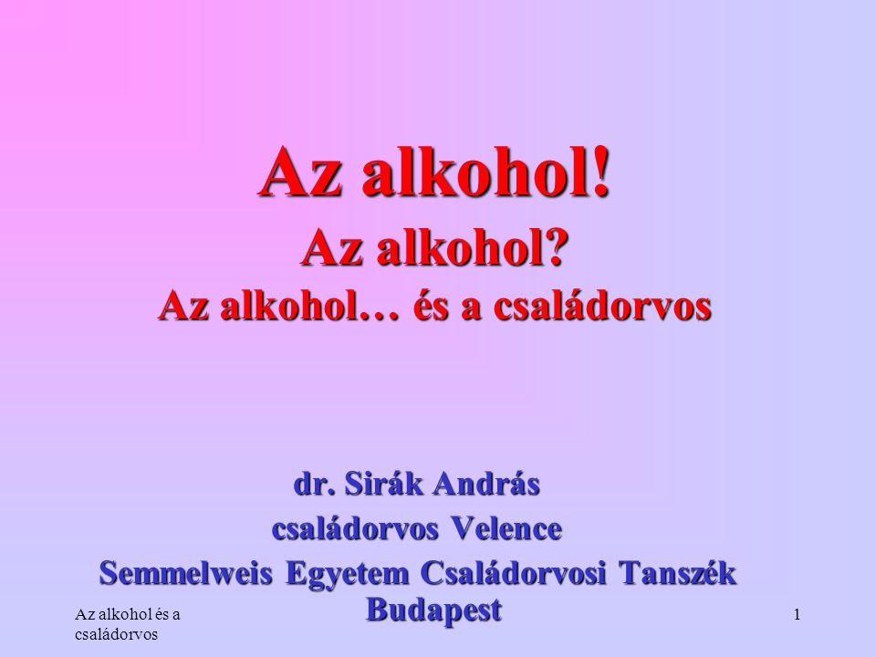 Az alkohol és a családorvos 1 Az alkohol! Az alkohol? Az alkohol… és a családorvos dr. Sirák András családorvos Velence Semmelweis Egyetem Családorvos