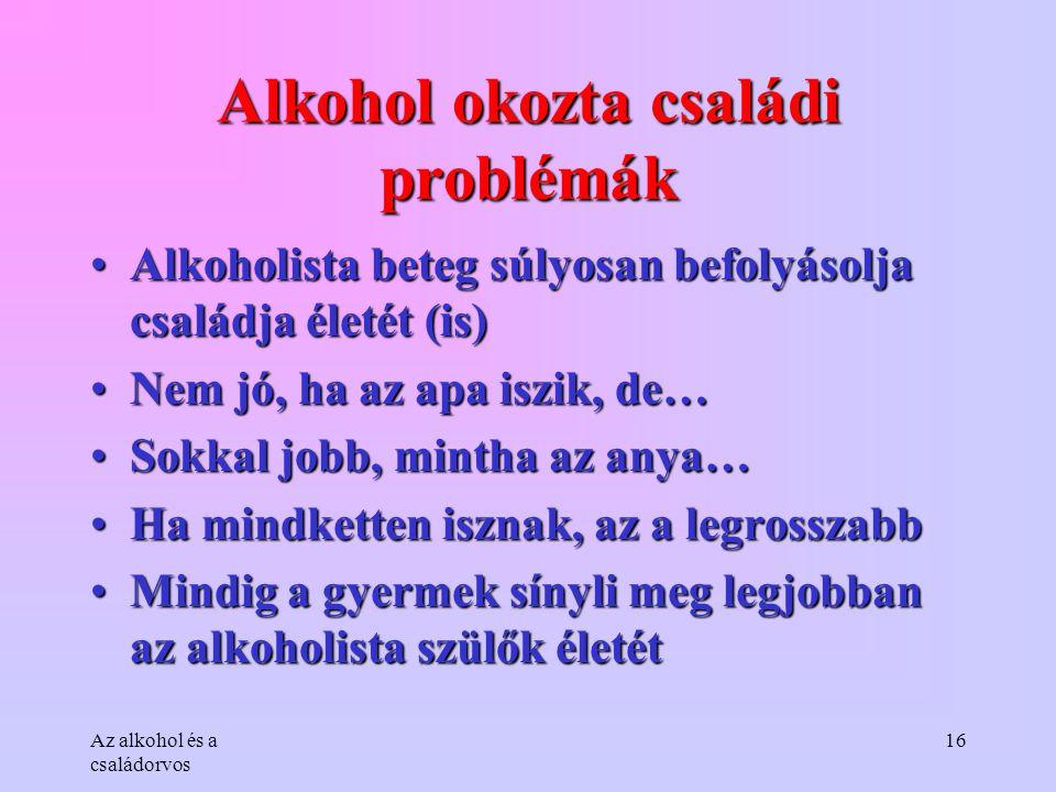 Az alkohol és a családorvos 16 Alkohol okozta családi problémák •Alkoholista beteg súlyosan befolyásolja családja életét (is) •Nem jó, ha az apa iszik