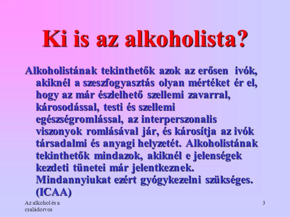 Az alkohol és a családorvos 3 Ki is az alkoholista? Alkoholistának tekinthetők azok az erősen ivók, akiknél a szeszfogyasztás olyan mértéket ér el, ho