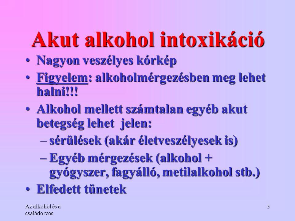 Az alkohol és a családorvos 5 Akut alkohol intoxikáció •Nagyon veszélyes kórkép •Figyelem: alkoholmérgezésben meg lehet halni!!! •Alkohol mellett szám