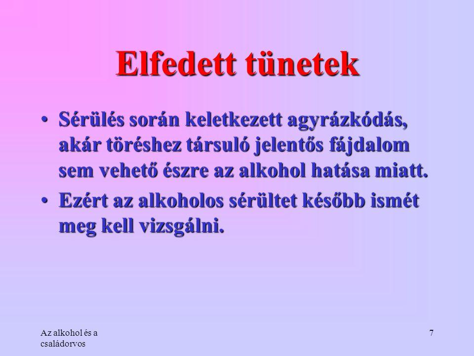 Az alkohol és a családorvos 7 Elfedett tünetek •Sérülés során keletkezett agyrázkódás, akár töréshez társuló jelentős fájdalom sem vehető észre az alk