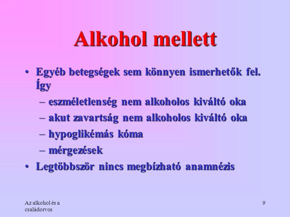Az alkohol és a családorvos 9 Alkohol mellett •Egyéb betegségek sem könnyen ismerhetők fel. Így –eszméletlenség nem alkoholos kiváltó oka –akut zavart