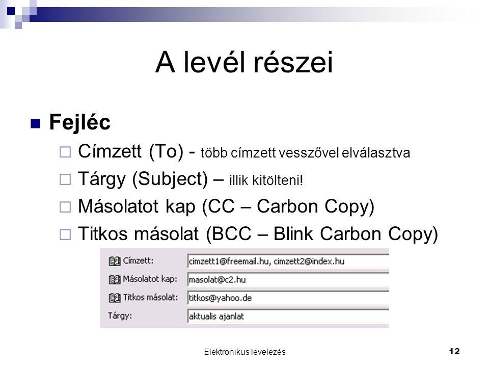 Elektronikus levelezés12 A levél részei  Fejléc  Címzett (To) - több címzett vesszővel elválasztva  Tárgy (Subject) – illik kitölteni!  Másolatot