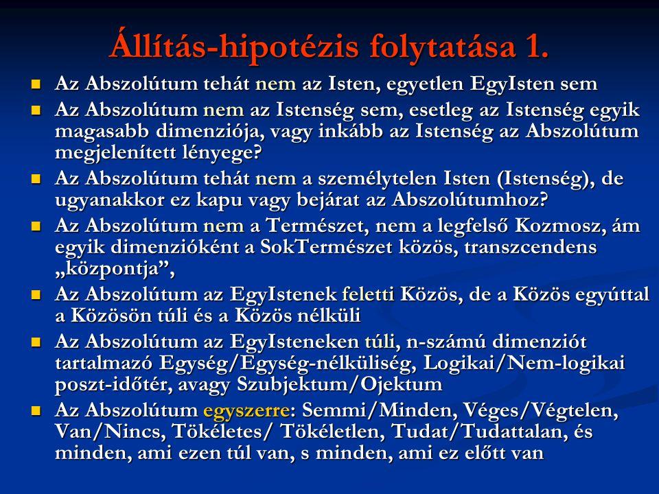 Állítás-hipotézis folytatása 1.  Az Abszolútum tehát nem az Isten, egyetlen EgyIsten sem  Az Abszolútum nem az Istenség sem, esetleg az Istenség egy