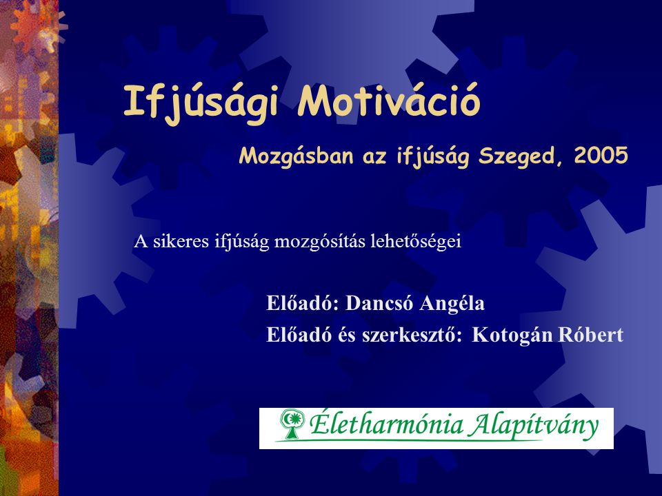 Ifjúsági Motiváció Mozgásban az ifjúság Szeged, 2005 A sikeres ifjúság mozgósítás lehetőségei Előadó: Dancsó Angéla Előadó és szerkesztő: Kotogán Róbe