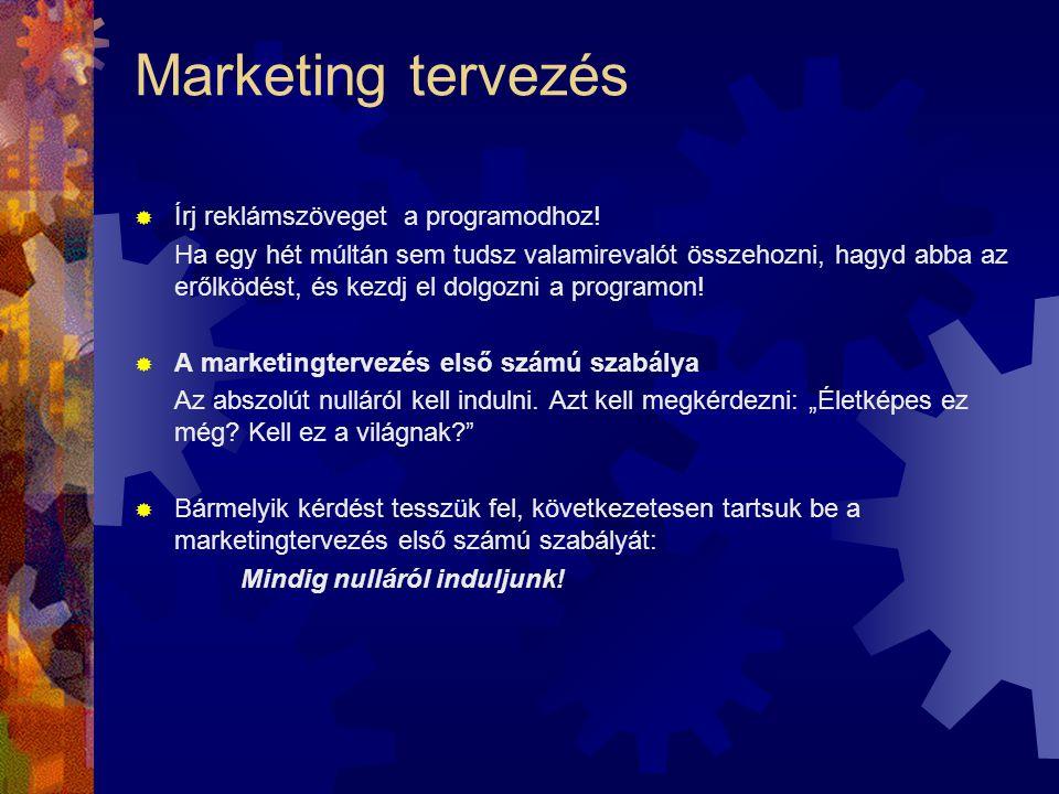 Marketing tervezés  Írj reklámszöveget a programodhoz! Ha egy hét múltán sem tudsz valamirevalót összehozni, hagyd abba az erőlködést, és kezdj el do
