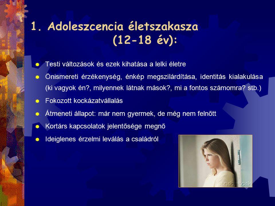 1. Adoleszcencia életszakasza (12-18 év):  Testi változások és ezek kihatása a lelki életre  Önismereti érzékenység, énkép megszilárdítása, identitá