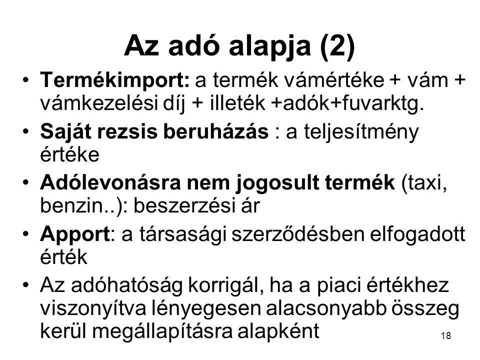 18 Az adó alapja (2) •Termékimport: a termék vámértéke + vám + vámkezelési díj + illeték +adók+fuvarktg.