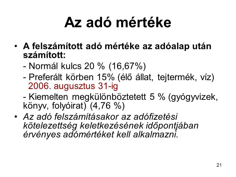 21 Az adó mértéke •A felszámított adó mértéke az adóalap után számított: - Normál kulcs 20 %(16,67%) - Preferált körben 15% (élő állat, tejtermék, víz