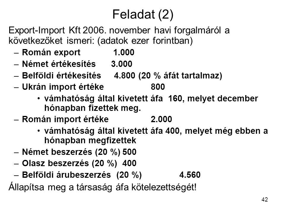 42 Feladat (2) Export-Import Kft 2006. november havi forgalmáról a következőket ismeri: (adatok ezer forintban) – Román export 1.000 – Német értékesít