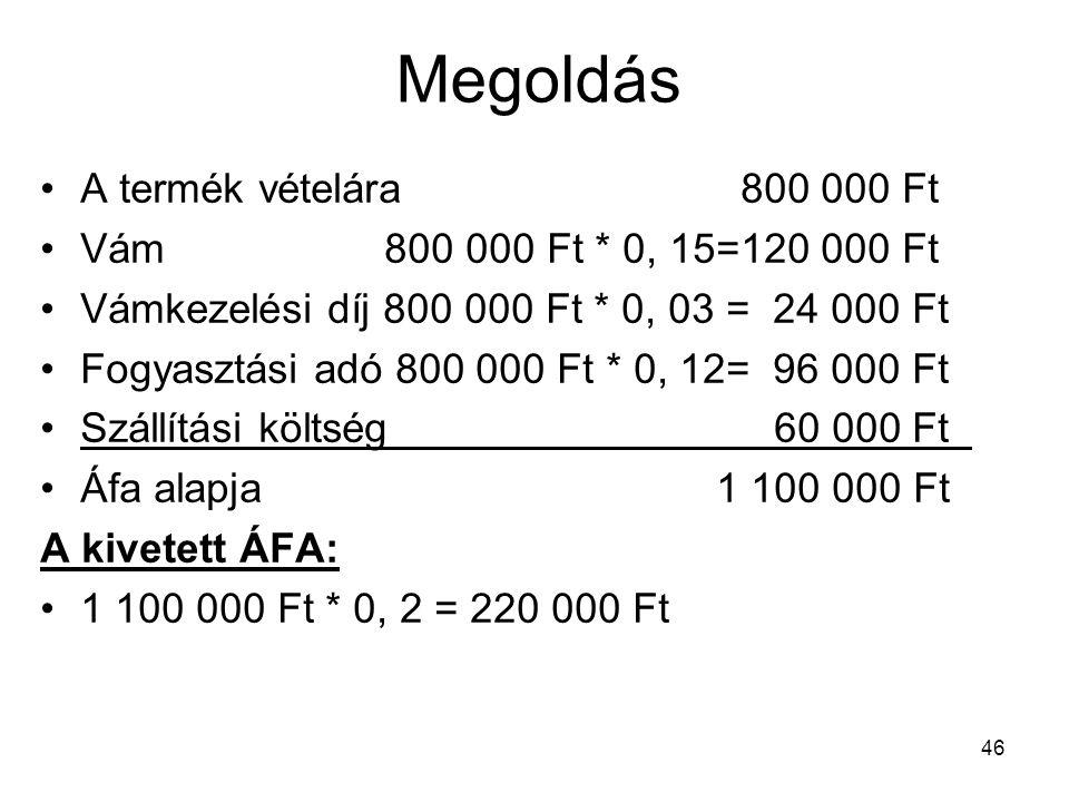46 Megoldás •A termék vételára 800 000 Ft •Vám 800 000 Ft * 0, 15=120 000 Ft •Vámkezelési díj 800 000 Ft * 0, 03 = 24 000 Ft •Fogyasztási adó 800 000 Ft * 0, 12= 96 000 Ft •Szállítási költség 60 000 Ft •Áfa alapja 1 100 000 Ft A kivetett ÁFA: •1 100 000 Ft * 0, 2 = 220 000 Ft