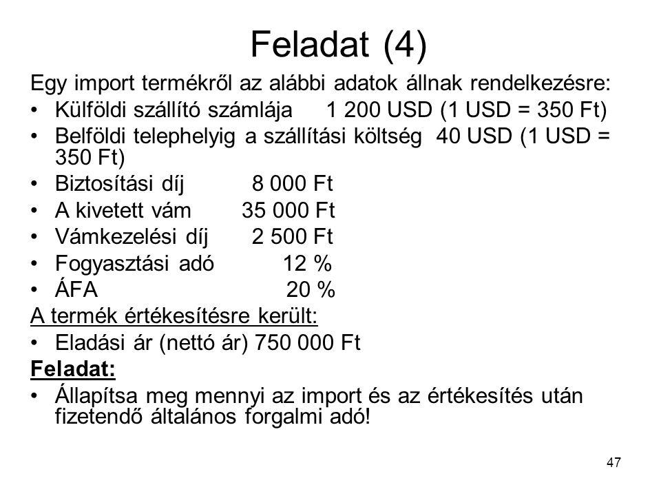47 Feladat (4) Egy import termékről az alábbi adatok állnak rendelkezésre: •Külföldi szállító számlája 1 200 USD (1 USD = 350 Ft) •Belföldi telephelyig a szállítási költség 40 USD (1 USD = 350 Ft) •Biztosítási díj 8 000 Ft •A kivetett vám 35 000 Ft •Vámkezelési díj 2 500 Ft •Fogyasztási adó 12 % •ÁFA 20 % A termék értékesítésre került: •Eladási ár (nettó ár) 750 000 Ft Feladat: •Állapítsa meg mennyi az import és az értékesítés után fizetendő általános forgalmi adó!