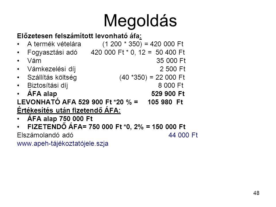 48 Megoldás Előzetesen felszámított levonható áfa: •A termék vételára (1 200 * 350) = 420 000 Ft •Fogyasztási adó 420 000 Ft * 0, 12 = 50 400 Ft •Vám 35 000 Ft •Vámkezelési díj 2 500 Ft •Szállítás költség (40 *350) = 22 000 Ft •Biztosítási díj 8 000 Ft •ÁFA alap 529 900 Ft LEVONHATÓ AFA 529 900 Ft *20 % = 105 980 Ft Értékesítés után fizetendő ÁFA: •ÁFA alap 750 000 Ft •FIZETENDŐ ÁFA= 750 000 Ft *0, 2% = 150 000 Ft Elszámolandó adó 44 000 Ft www.apeh-tájékoztatójele.szja
