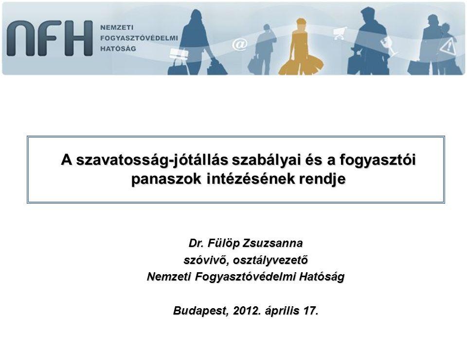 Dr. Fülöp Zsuzsanna szóvivő, osztályvezető Nemzeti Fogyasztóvédelmi Hatóság Budapest, 2012. április 17. A szavatosság-jótállás szabályai és a fogyaszt