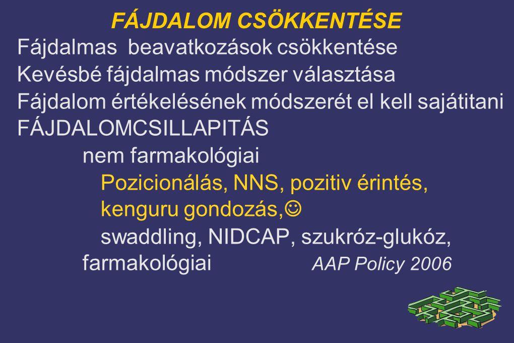 FÁJDALOM CSÖKKENTÉSE Fájdalmas beavatkozások csökkentése Kevésbé fájdalmas módszer választása Fájdalom értékelésének módszerét el kell sajátitani FÁJDALOMCSILLAPITÁS nem farmakológiai Pozicionálás, NNS, pozitiv érintés, kenguru gondozás, ☺ swaddling, NIDCAP, szukróz-glukóz, farmakológiai AAP Policy 2006