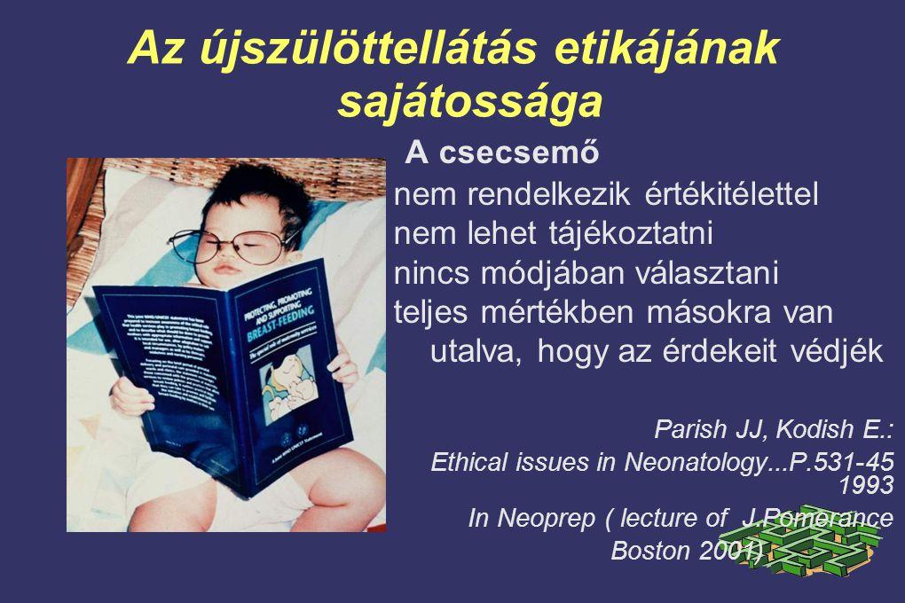 Az újszülöttellátás etikájának sajátossága A csecsemő nem rendelkezik értékitélettel nem lehet tájékoztatni nincs módjában választani teljes mértékben másokra van utalva, hogy az érdekeit védjék Parish JJ, Kodish E.: Ethical issues in Neonatology...P.531-45 1993 In Neoprep ( lecture of J.Pomerance Boston 2001)