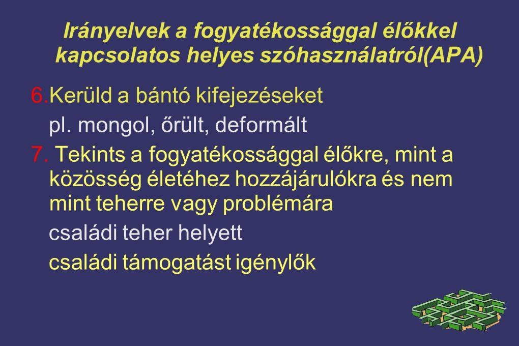 Irányelvek a fogyatékossággal élőkkel kapcsolatos helyes szóhasználatról(APA) 6.Kerüld a bántó kifejezéseket pl. mongol, őrült, deformált 7. Tekints a