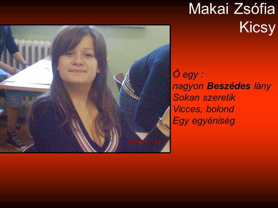 Makai Zsófia Kicsy Ő egy : nagyon Beszédes lány Sokan szeretik Vicces, bolond Egy egyéniség