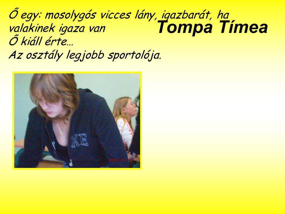Tompa Tímea Ő egy: mosolygós vicces lány, igazbarát, ha valakinek igaza van Ő kiáll érte… Az osztály legjobb sportolója.