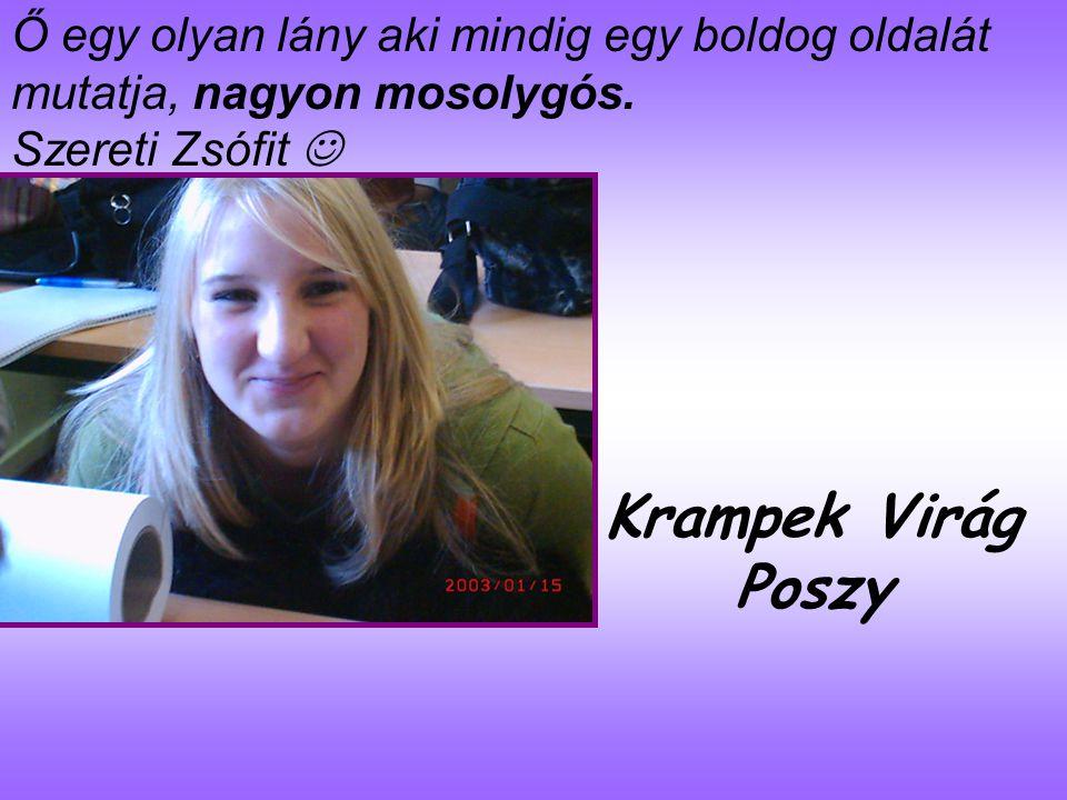 Krampek Virág Poszy Ő egy olyan lány aki mindig egy boldog oldalát mutatja, nagyon mosolygós.