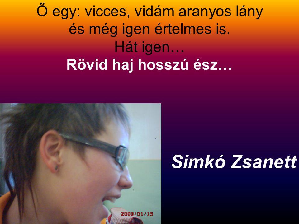 Simkó Zsanett Ő egy: vicces, vidám aranyos lány és még igen értelmes is.